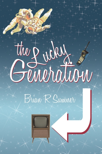 The Lucky Generation - The Life, Loves and Times of a (Slightly Mad) Baby Boomer ebook by Brian R Sumner