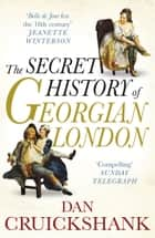 The Secret History of Georgian London - How the Wages of Sin Shaped the Capital eBook by Dan Cruickshank