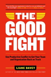 The Good Fight - Use Productive Conflict to Get Your Team and Organization Back on Track eBook by Liane Davey