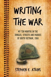 Writing the War - My Ten Months in the Jungles, Streets and Paddies of South Vietnam, 1968 ebook by Stephen E. Atkins