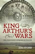 King Arthur's Wars ebook by Jim Storr