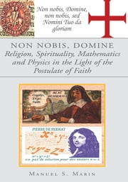 NON NOBIS, DOMINE - Religion, Spirituality, Mathematics and Physics in the Light of the Postulate of Faith ebook by Manuel S. Marin