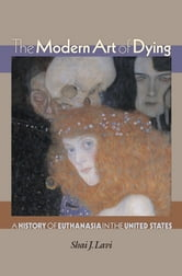 The Modern Art of Dying - A History of Euthanasia in the United States ebook by Shai J. Lavi