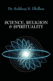 Science, Religion & Spirituality ebook by Dr. Sukhraj Dhillon