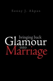 Bringing Back Glamour Into Marriage ebook by Sonny J. Akpan