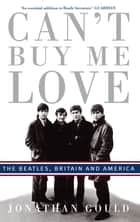 Can't Buy Me Love - The Beatles, Britain, and America ebook by Jonathan Gould