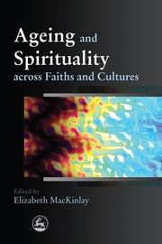 Ageing and Spirituality across Faiths and Cultures ebook by Elizabeth MacKinlay,Amy Rayner,Ann Harrington,Ann Peut,Dennis Roy McDermott,James Haire,Mohammad Abdalla,Ingrid Seebus,Ikebal Patel,Rachael Kohn,Purushottama Bilimoria,Subhana Barzaghi,Tracey McDonald,Robyn Simmonds,Rosalie Hudson,Jeffrey Cohen,Gabrielle Mary Brian,Elizabeth Pringle,Nicholas Stavropoulos