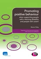 Promoting positive behaviour - when supporting people with a learning disability and people with autism ebook by Sharon Paley