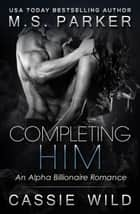 Completing Him - Dominic Snow, #2 ebook by M. S. Parker, Cassie Wild