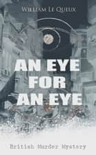 AN EYE FOR AN EYE (British Murder Mystery) - Whodunit Classic ebook by William Le Queux
