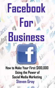Facebook for Business: How to Make Your First $100,000 Using the Power of Social Media Marketing ebook by Steven Gray