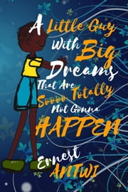 A Little Guy with Big Dreams That Are Soooo Totally Not Gonna Happen ebook by Ernest Antwi
