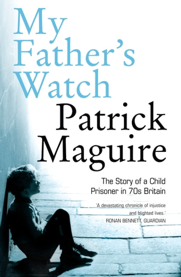My Father's Watch: The Story of a Child Prisoner in 70s Britain ebook by Patrick Maguire,Carlo Gébler