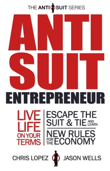 Anti Suit Entrepreneur - Live Life On Your Terms, Escape The Suit & Tie and Learn New Rules for the Economy ebook by Chris Lopez,Jason Wells