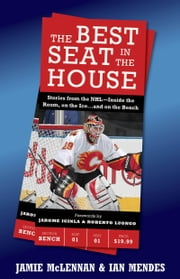 The Best Seat in the House - Stories from the NHL--Inside the Room, on the Ice…and on the Bench ebook by Jamie McLennan,Ian Mendes