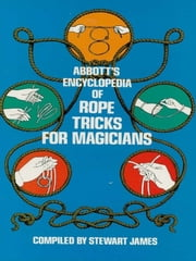 Abbott's Encyclopedia of Rope Tricks for Magicians ebook by Stewart James