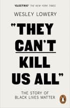 They Can't Kill Us All - The Story of Black Lives Matter ebook by Wesley Lowery