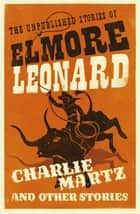 Charlie Martz and Other Stories - The Unpublished Stories of Elmore Leonard ebook by Elmore Leonard