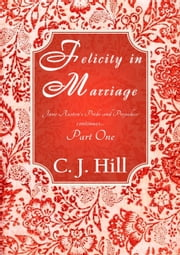 Felicity in Marriage: Jane Austen's Pride and Prejudice Continues ... Part One ebook by C. J. Hill