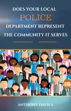DOES YOUR LOCAL POLICE DEPARTMENT REPRESENT THE COMMUNITY IT SERVES ebook by Anthony Davila