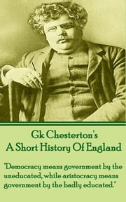 "A Short History Of England - ""Democracy means government by the uneducated, while aristocracy means government by the badly educated."" ebook by GK Chesterton"