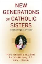 New Generations of Catholic Sisters - The Challenge of Diversity ebook by Mary L. Gautier, Mary Johnson, S.N.D. de N.,...