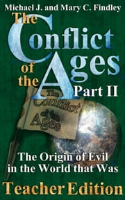 The Conflict of the Ages Teacher II: The Origin of Evil in the World that Was - The Conflict of the Ages Teacher Edition, #2 ebook by Michael J. Findley