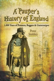 A Pauper's History of England - 1000 Years of Peasants, Beggars and Guttersnipes ebook by Peter Stubley