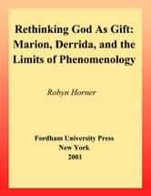 Rethinking God as Gift - Marion, Derrida, and the Limits of Phenomenology ebook by Robyn Horner
