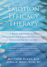 Emotion Efficacy Therapy - A Brief, Exposure-Based Treatment for Emotion Regulation Integrating ACT and DBT ebook by Matthew McKay, PhD,Aprilia West, PsyD, MT