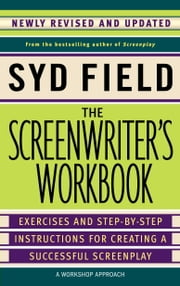 The Screenwriter's Workbook - Exercises and Step-by-Step Instructions for Creating a Successful Screenplay, Newly Revised and Updated ebook by Syd Field