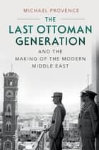 The Last Ottoman Generation and the Making of the Modern Middle East ebook by Michael Provence