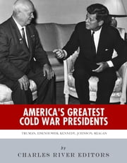 America's Greatest Cold War Presidents: Harry Truman, Dwight Eisenhower, John F. Kennedy, Lyndon B. Johnson and Ronald Reagan ebook by Charles River Editors