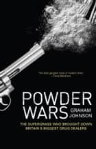 Powder Wars - The Supergrass who Brought Down Britain's Biggest Drug Dealers ebook by Graham Johnson