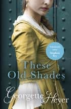 These Old Shades - Gossip, scandal and an unforgettable Regency romance ebook by Georgette Heyer
