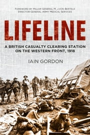 Lifeline - A British Casualty Clearing Station on the Western Front, 1918 ebook by Iain Gordon