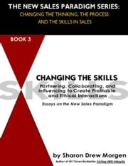 Changing the Skills: Partnering, Collaborating and Influencing to Create Profitable and Ethical Interactions ebook by Morgen, Sharon Drew