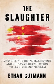 The Slaughter - Mass Killings, Organ Harvesting, and China's Secret Solution to Its Dissident Problem ebook by Ethan Gutmann