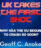 UK Takes The First Shot:Why Has The EU Crashed So Soon? ebook by Geoff  C. Anoke