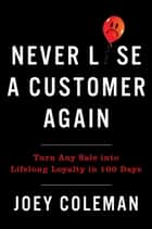 Never Lose a Customer Again - Turn Any Sale into Lifelong Loyalty in 100 Days ebook by Joey Coleman