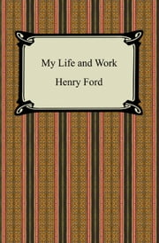 My Life and Work (The Autobiography of Henry Ford) ebook by Henry Ford