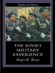 The Soviet Military Experience - A History of the Soviet Army, 1917-1991 ebook by Roger R. Reese