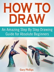 How to Draw: An Amazing Step By Step Drawing Guide for Absolute Beginners ebook by Kobo.Web.Store.Products.Fields.ContributorFieldViewModel