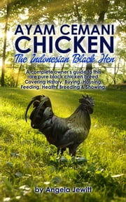 Ayam Cemani Chicken - The Indonesian Black Hen. A complete owner's guide to this rare pure black chicken breed. Covering History, Buying, Housing, Feeding, Health, Breeding & Showing. ebook by Angela Jewitt