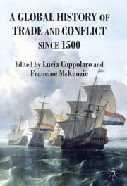A Global History of Trade and Conflict since 1500 ebook by Lucia Coppolaro,Dr Francine McKenzie