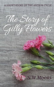 The Story of Gilly Flowers ebook by N.W. Moors
