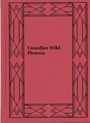 Canadian Wild Flowers (Illustrated) ebook by Catharine Parr Traill