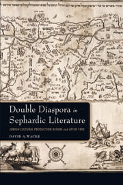 Double Diaspora in Sephardic Literature - Jewish Cultural Production Before and After 1492 ebook by David A. Wacks