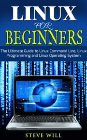 Linux for Beginners: Linux Command Line, Linux Programming and Linux Operating System ebook by Steve Will