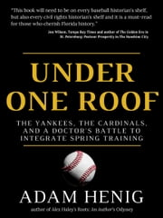 Under One Roof - The Yankees, the Cardinals, and a Doctor's Battle to Integrate Spring Training ebook by Adam Henig